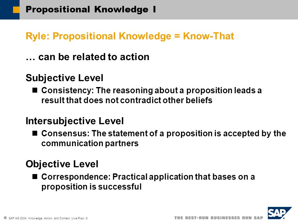 SAP AG 2004, Knowledge, Action, and Context, Uwe Riss / 9 Propositional Knowledge II Relation to JTB Definition Knowledge = Justified True Belief Belief is related to expectative knowledge Justification is an action that supports the proposition by a successful result and belongs to the processive knowledge Truth refers to successful action and is therefore related to the processive knowledge...