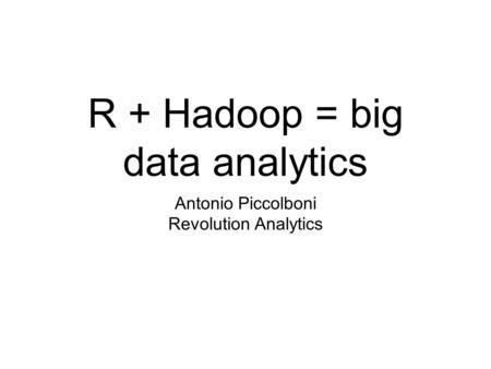 R + Hadoop = big data analytics Antonio Piccolboni Revolution Analytics.
