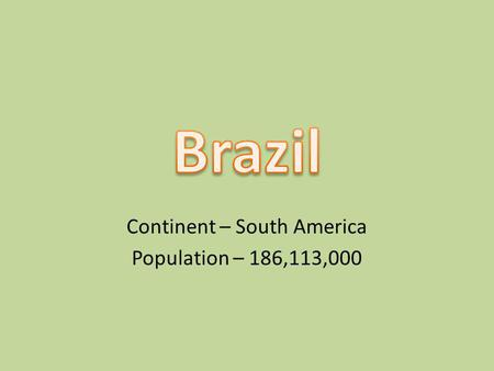 Continent – South America Population – 186,113,000.