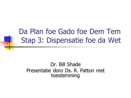 Da Plan foe Gado foe Dem Tem Stap 3: Dispensatie foe da Wet Dr. Bill Shade Presentatie doro Ds. R. Patton met toestemming.