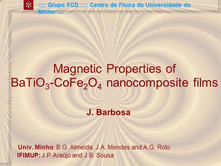 -CoFe 2 O 4 nanocomposite films Magnetic Properties of BaTiO 3 -CoFe 2 O 4 nanocomposite films :::: Grupo FCD :::: Centro de Física da Universidade do.