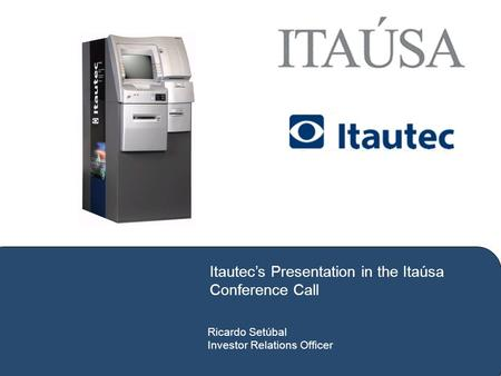 Ricardo Setúbal Investor Relations Officer Itautec's Presentation in the Itaúsa Conference Call.