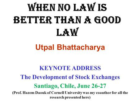 WHEN NO LAW IS BETTER THAN A GOOD LAW Utpal Bhattacharya KEYNOTE ADDRESS The Development of Stock Exchanges Santiago, Chile, June 26-27 (Prof. Hazem Daouk.