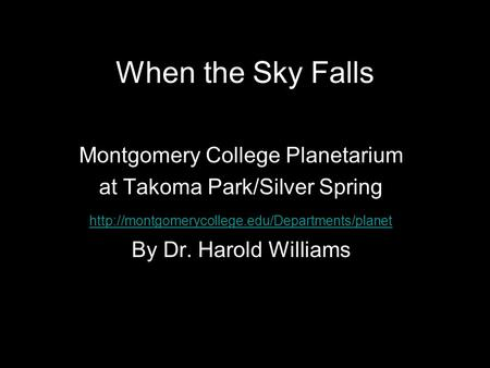 When the Sky Falls Montgomery College Planetarium at Takoma Park/Silver Spring  By Dr. Harold Williams When.
