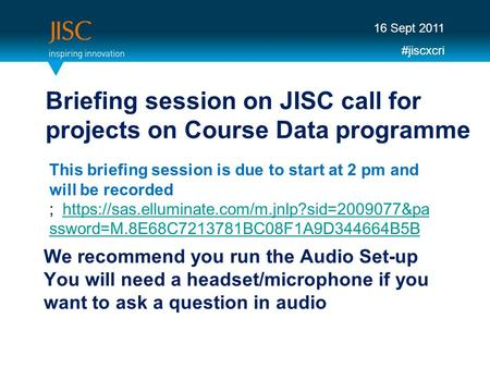 We recommend you run the Audio Set-up You will need a headset/microphone if you want to ask a question in audio Briefing session on JISC call for projects.
