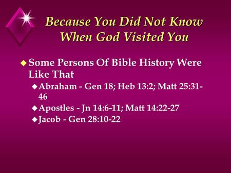 Because You Did Not Know When God Visited You u Some Persons Of Bible History Were Like That u Abraham - Gen 18; Heb 13:2; Matt 25:31- 46 u Apostles -