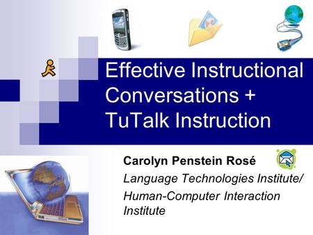 Effective Instructional Conversations + TuTalk Instruction Carolyn Penstein Rosé Language Technologies Institute/ Human-Computer Interaction Institute.