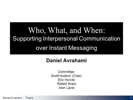 1 Daniel Avrahami - Thesis Proposal Who, What, and When: Supporting Interpersonal Communication over Instant Messaging Daniel Avrahami Committee: Scott.