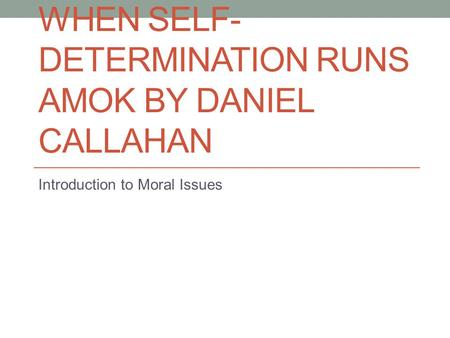 WHEN SELF- DETERMINATION RUNS AMOK BY DANIEL CALLAHAN Introduction to Moral Issues.