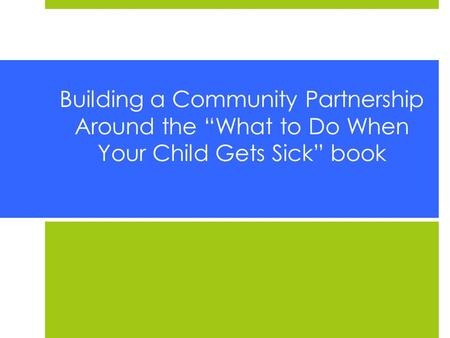 "Building a Community Partnership Around the ""What to Do When Your Child Gets Sick"" book."