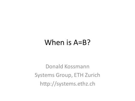 When is A=B? Donald Kossmann Systems Group, ETH Zurich