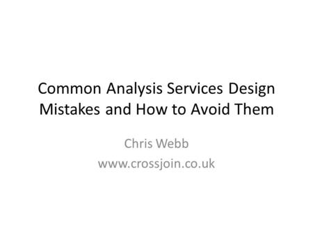 Common Analysis Services Design Mistakes and How to Avoid Them Chris Webb www.crossjoin.co.uk.
