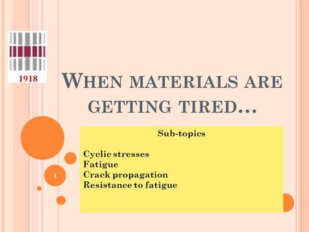 W HEN MATERIALS ARE GETTING TIRED … 1 Sub-topics Cyclic stresses Fatigue Crack propagation Resistance to fatigue.