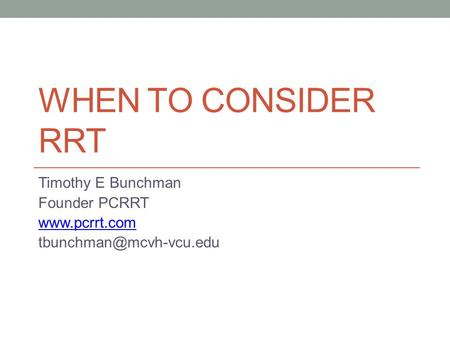 WHEN TO CONSIDER RRT Timothy E Bunchman Founder PCRRT