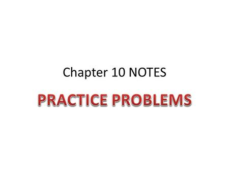 Chapter 10 NOTES PRACTICE PROBLEMS.