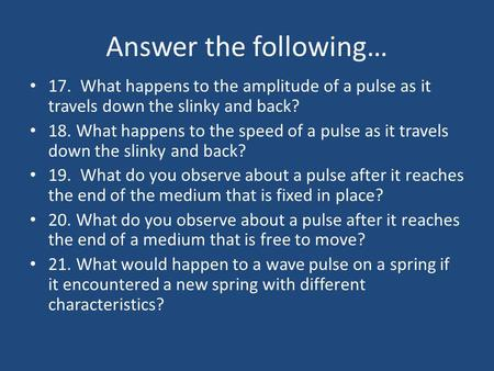 Answer the following… 17. What happens to the amplitude of a pulse as it travels down the slinky and back? 18. What happens to the speed of a pulse as.