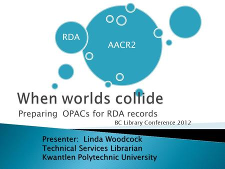 AACR2 RDA Preparing OPACs for RDA records BC Library Conference 2012 Presenter: Linda Woodcock Technical Services Librarian Kwantlen Polytechnic University.