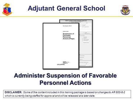 Adjutant General School Administer Suspension of Favorable Personnel Actions DISCLAIMER: Some of the content included in this training package is based.