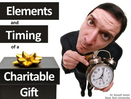 Timing and Elements of a Charitable Gift Dr. Russell James Texas Tech University.