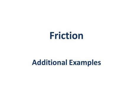 Friction Additional Examples. Example 1: A 100-lb force acts as shown on a 300-lb block placed on an inclined plane. The coefficients of friction between.