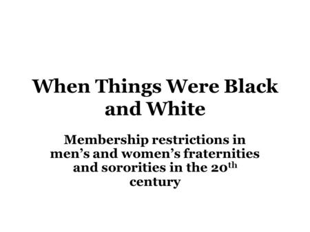 When Things Were Black and White Membership restrictions in men's and women's fraternities and sororities in the 20 th century.