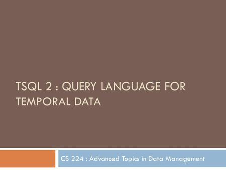 TSQL 2 : QUERY LANGUAGE FOR TEMPORAL DATA CS 224 : Advanced Topics in Data Management.