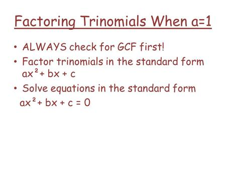 Factoring Trinomials When a=1 ALWAYS check for GCF first! Factor trinomials in the standard form ax²+ bx + c Solve equations in the standard form ax²+