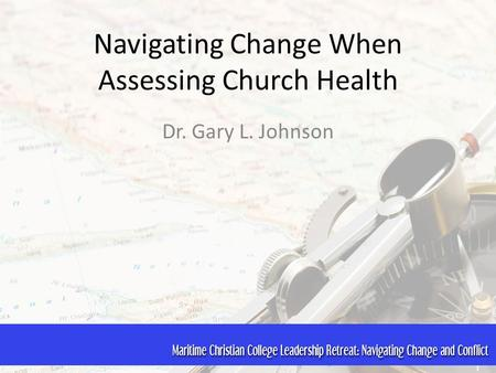 Navigating Change When Assessing Church Health Dr. Gary L. Johnson.