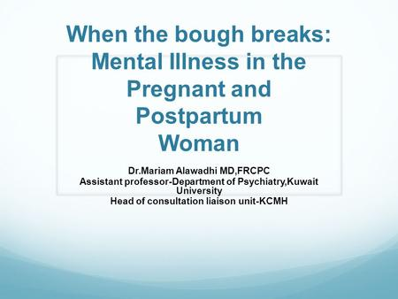 When the bough breaks: Mental Illness in the Pregnant and Postpartum Woman Dr.Mariam Alawadhi MD,FRCPC Assistant professor-Department of Psychiatry,Kuwait.