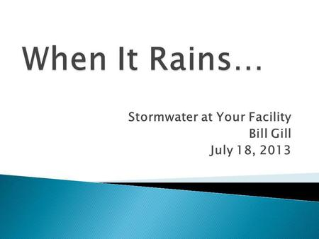 Stormwater at Your Facility Bill Gill July 18, 2013.
