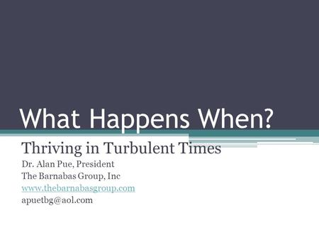 What Happens When? Thriving in Turbulent Times Dr. Alan Pue, President The Barnabas Group, Inc
