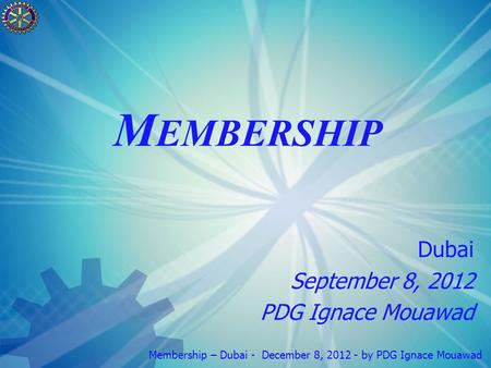 Membership – Dubai - December 8, 2012 - by PDG Ignace Mouawad M EMBERSHIP Dubai September 8, 2012 PDG Ignace Mouawad.