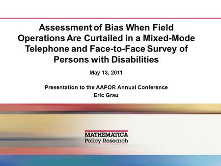 Assessment of Bias When Field Operations Are Curtailed in a Mixed-Mode Telephone and Face-to-Face Survey of Persons with Disabilities May 13, 2011 Presentation.