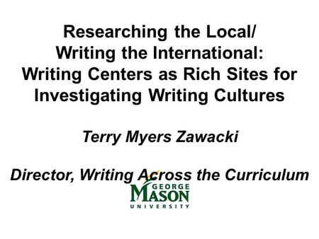 Researching the Local/ Writing the International: Writing Centers as Rich Sites for Investigating Writing Cultures Terry Myers Zawacki Director, Writing.