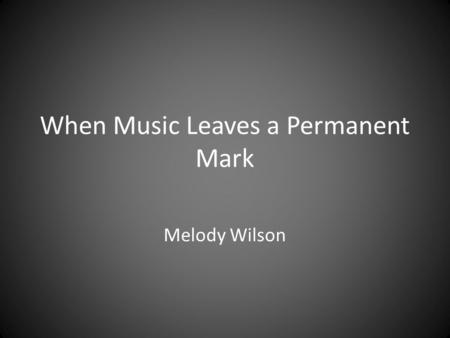 When Music Leaves a Permanent Mark Melody Wilson.