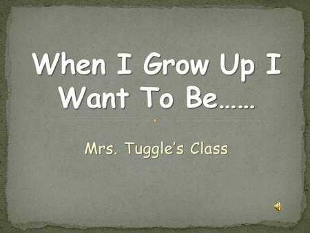 Mrs. Tuggle's Class When I grow up I want to be a teacher. When I grow up I want to be a teacher. I want to be a teacher because they take care of kids.