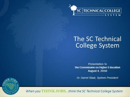 When you THINK JOBS …think the SC Technical College System The SC Technical College System Presentation to the Commission on Higher Education August 4,