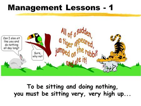 Management Lessons - 1 Sure, why not Can I also sit like you and do nothing all day long? To be sitting and doing nothing, you must be sitting very, very.