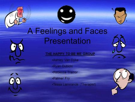 A Feelings and Faces Presentation THE HAPPY TO BE ME GROUP Ashley Van Dyke Ryan Dubicki Rebecca Trainor Palmer Fry Tessa Lamirande (Therapist)