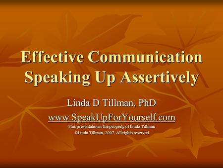 Effective Communication Speaking Up Assertively Linda D Tillman, PhD www.SpeakUpForYourself.com This presentation is the property of Linda Tillman ©Linda.