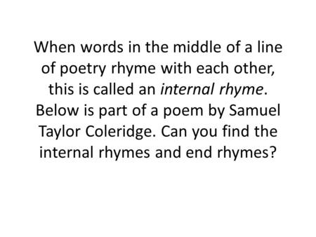 When words in the middle of a line of poetry rhyme with each other, this is called an internal rhyme. Below is part of a poem by Samuel Taylor Coleridge.