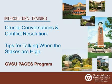 Crucial Conversations & Conflict Resolution: Tips for Talking When the Stakes are High GVSU PACES Program.