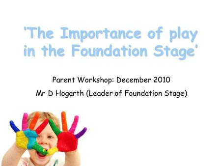 'The Importance of play in the Foundation Stage' Parent Workshop: December 2010 Mr D Hogarth (Leader of Foundation Stage)
