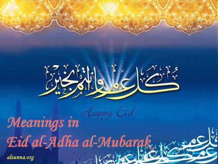 Meanings in Eid al-Adha al-Mubarak. What is Eid al-Adha? The lunar calendar has 12 months. ^Eid-ul ad-haa is celebrated on the 10th of Dhul Hijjah which.