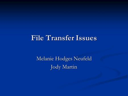 File Transfer Issues Melanie Hodges Neufeld Jody Martin.