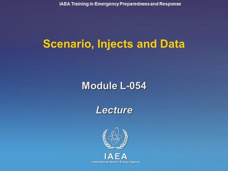IAEA Training in Emergency Preparedness and Response Module L-054 Scenario, Injects and Data Lecture.