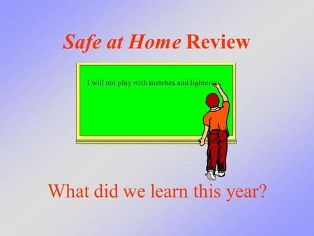 Safe at Home Review What did we learn this year? I will not play with matches and lighters.