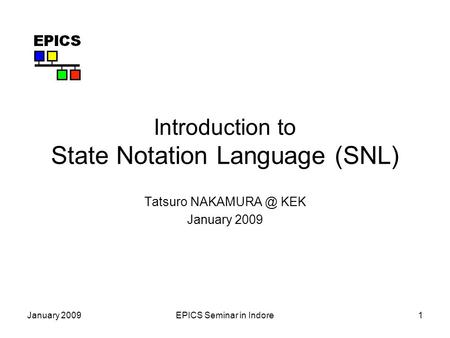 January 2009EPICS Seminar in Indore1 Introduction to State Notation Language (SNL) Tatsuro KEK January 2009.
