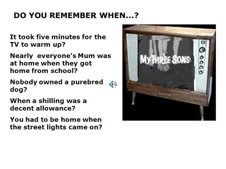 DO YOU REMEMBER WHEN...? It took five minutes for the TV to warm up? Nearly everyone's Mum was at home when they got home from school? Nobody owned a purebred.