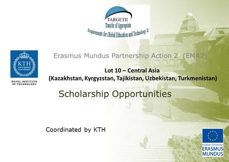 Coordinated by KTH Erasmus Mundus Partnership Action 2 (EMA2) Scholarship Opportunities Lot 10 – Central Asia (Kazakhstan, Kyrgyzstan, Tajikistan, Uzbekistan,